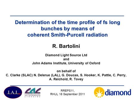 Determination of the time profile of fs long bunches by means of coherent Smith-Purcell radiation R. Bartolini Diamond Light Source Ltd and John Adams.