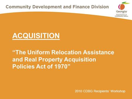 "2010 CDBG Recipients' Workshop ACQUISITION ""The Uniform Relocation Assistance and Real Property Acquisition Policies Act of 1970"""