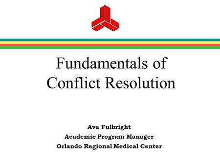 Fundamentals of Conflict Resolution Ava Fulbright Academic Program Manager Orlando Regional Medical Center.