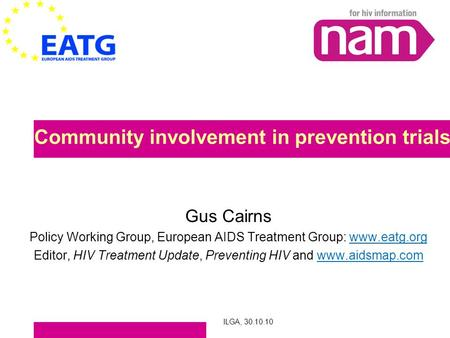 ILGA, 30.10.10 Community involvement in prevention trials Gus Cairns Policy Working Group, European AIDS Treatment Group: www.eatg.org Editor, HIV Treatment.