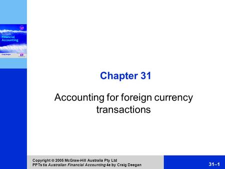 Copyright  2005 McGraw-Hill Australia Pty Ltd PPTs t/a Australian Financial Accounting 4e by Craig Deegan 31–1 Chapter 31 Accounting for foreign currency.