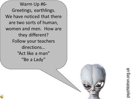 psychlotron.org.uk Warm Up #6- Greetings, earthlings. We have noticed that there are two sorts of human, women and men. How are they different? Follow.