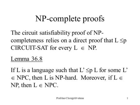 Prabhas Chongstitvatana1 NP-complete proofs The circuit satisfiability proof of NP- completeness relies on a direct proof that L  p CIRCUIT-SAT for every.