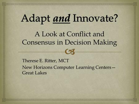 Therese E. Ritter, MCT New Horizons Computer Learning Centers— Great Lakes A Look at Conflict and Consensus in Decision Making.