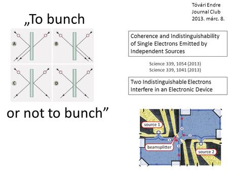 """To bunch or not to bunch"" Tóvári Endre Journal Club 2013. márc. 8. Coherence and Indistinguishability of Single Electrons Emitted by Independent Sources."