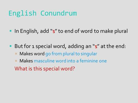 "English Conundrum s  In English, add ""s"" to end of word to make plural s  But for 1 special word, adding an ""s"" at the end:  Makes word go from plural."