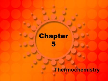 Chapter 5 Thermochemistry. Energy The capacity to do work (or produce heat) We cannot see or directly measure energy Energy is a substance-like quantity.