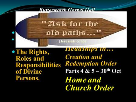 Butterworth Gospel Hall Returning to the Old Path of Biblical Headship– Study II. Part 1 – 16 th Oct. Headship in Divine Order The Rights, Roles and Responsibilities.