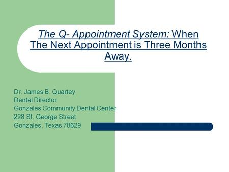 The Q- Appointment System: When The Next Appointment is Three Months Away. Dr. James B. Quartey Dental Director Gonzales Community Dental Center 228 St.