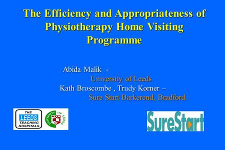 Abida Malik - University of Leeds Kath Broscombe, Trudy Korner – Sure Start Barkerend, Bradford. The Efficiency and Appropriateness of Physiotherapy Home.