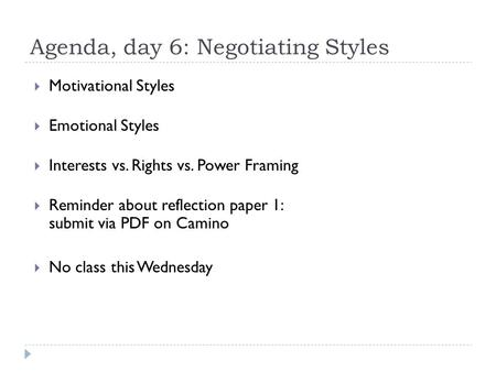Agenda, day 6: Negotiating Styles  Motivational Styles  Emotional Styles  Interests vs. Rights vs. Power Framing  Reminder about reflection paper 1: