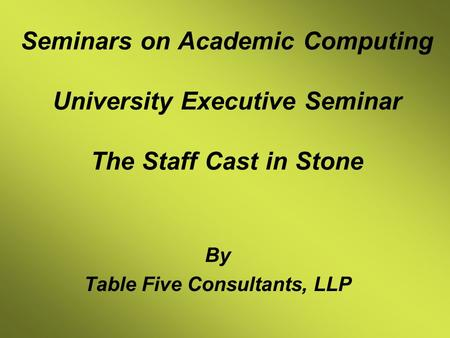 Seminars on Academic Computing University Executive Seminar The Staff Cast in Stone By Table Five Consultants, LLP.
