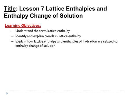 Title: Lesson 7 Lattice Enthalpies and Enthalpy Change of Solution Learning Objectives: – Understand the term lattice enthalpy – Identify and explain trends.