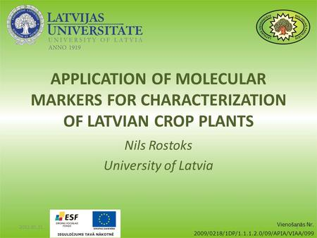 APPLICATION OF MOLECULAR MARKERS FOR CHARACTERIZATION OF LATVIAN CROP PLANTS Nils Rostoks University of Latvia 2012.05.31.1 Vienošanās Nr. 2009/0218/1DP/1.1.1.2.0/09/APIA/VIAA/099.