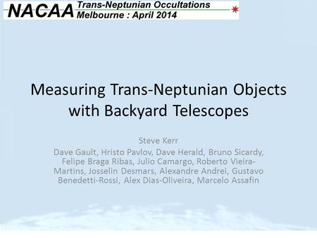 Measuring Trans-Neptunian Objects with Backyard Telescopes Steve Kerr Dave Gault, Hristo Pavlov, Dave Herald, Bruno Sicardy, Felipe Braga Ribas, Julio.