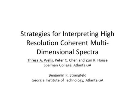 Strategies for Interpreting High Resolution Coherent Multi- Dimensional Spectra Thresa A. Wells, Peter C. Chen and Zuri R. House Spelman College, Atlanta.
