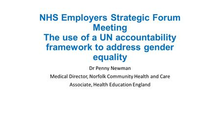 NHS Employers Strategic Forum Meeting The use of a UN accountability framework to address gender equality Dr Penny Newman Medical Director, Norfolk Community.