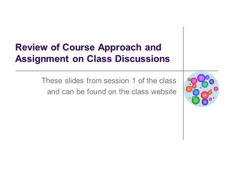 Review of Course Approach and Assignment on Class Discussions These slides from session 1 of the class and can be found on the class website.
