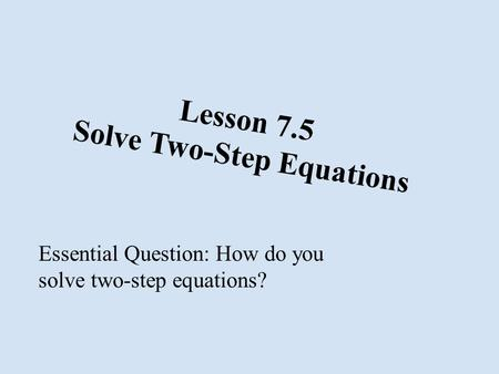 Lesson 7.5 Solve Two-Step Equations Essential Question: How do you solve two-step equations?