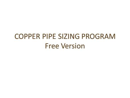 COPPER PIPE SIZING PROGRAM Free Version. FREE CALCULATOR WILL WORK ON PHONE OR PC ENTER START PRESSURE say 40m=392.4 kPa 392.4 ENTER NUMBER OF DWELLINGS.