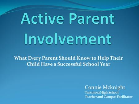 What Every Parent Should Know to Help Their Child Have a Successful School Year Connie Mcknight Tuscarora High School Teacher and Campus Facilitator.