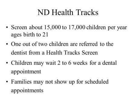 ND Health Tracks Screen about 15,000 to 17,000 children per year ages birth to 21 One out of two children are referred to the dentist from a Health Tracks.