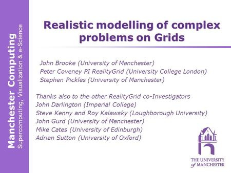 Manchester Computing Supercomputing, Visualization & e-Science Realistic modelling of complex problems on Grids John Brooke (University of Manchester)