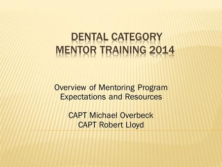 Overview of Mentoring Program Expectations and Resources CAPT Michael Overbeck CAPT Robert Lloyd.
