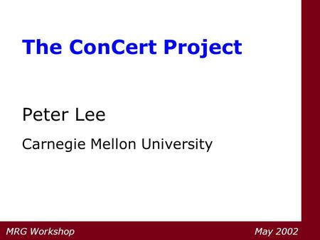 The ConCert Project Peter Lee Carnegie Mellon University MRG Workshop May 2002.