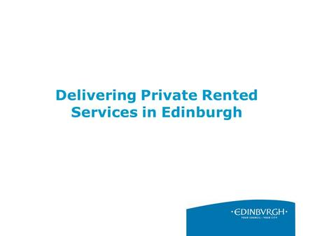 Delivering Private Rented Services in Edinburgh. 2 The Role of the Private Rented Sector Providing privately let homes provides a vital resource to meet.