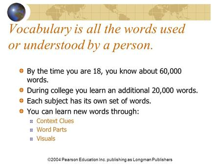 ©2004 Pearson Education Inc. publishing as Longman Publishers Vocabulary is all the words used or understood by a person. By the time you are 18, you know.