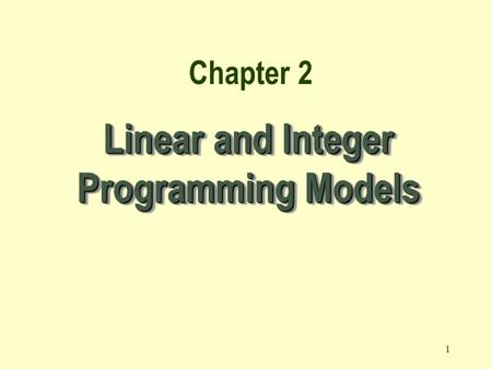 1 Linear and Integer Programming Models Chapter 2.