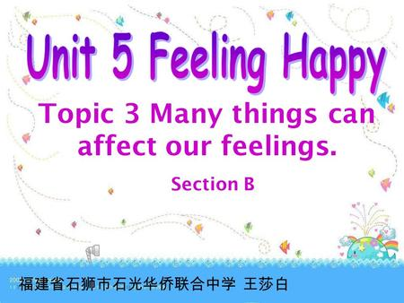 Topic 3 Many things can affect our feelings. Section B 福建省石狮市石光华侨联合中学 王莎白.