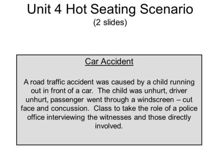 Unit 4 Hot Seating Scenario (2 slides) Car Accident A road traffic accident was caused by a child running out in front of a car. The child was unhurt,