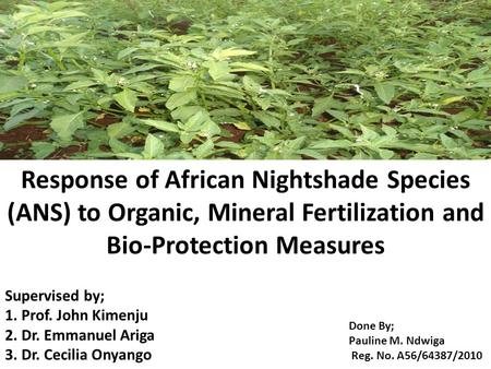 Response of African Nightshade Species (ANS) to Organic, Mineral Fertilization and Bio-Protection Measures Supervised by; 1. Prof. John Kimenju 2. Dr.