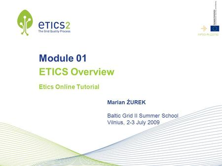 INFSO-RI-223782 Module 01 ETICS Overview Etics Online Tutorial Marian ŻUREK Baltic Grid II Summer School Vilnius, 2-3 July 2009.
