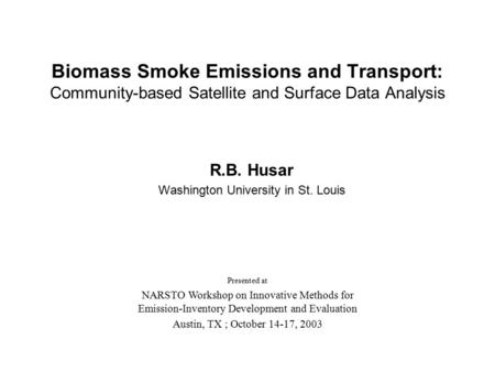 Biomass Smoke Emissions and Transport: Community-based Satellite and Surface Data Analysis R.B. Husar Washington University in St. Louis Presented at NARSTO.