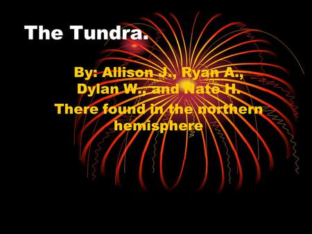 By: Allison J., Ryan A., Dylan W., and Nate H. There found in the northern hemisphere The Tundra.
