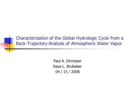 Characterization of the Global Hydrologic Cycle from a Back-Trajectory Analysis of Atmospheric Water Vapor Paul A. Dirmeyer Kaye L. Brubaker 04 / 15 /