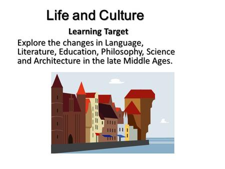 Life and Culture Learning Target Explore the changes in Language, Literature, Education, Philosophy, Science and Architecture in the late Middle Ages.