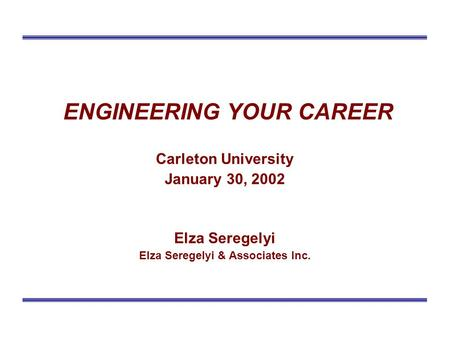 ENGINEERING YOUR CAREER Carleton University January 30, 2002 Elza Seregelyi Elza Seregelyi & Associates Inc.