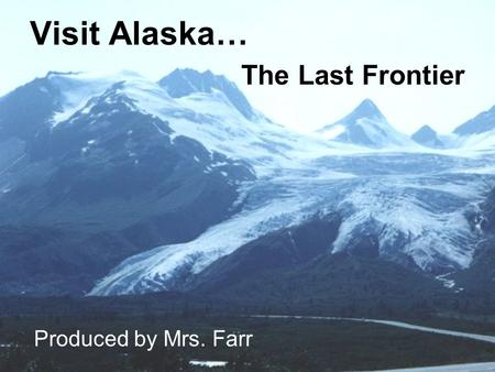 Visit Alaska… The Last Frontier Produced by Mrs. Farr.