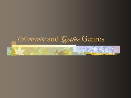 "Romantic and Gothic Genres. Romanticism Late 18 th to mid 19 th Century movement in literature, arts, philosophy, politics Rejects ""precepts of order,"