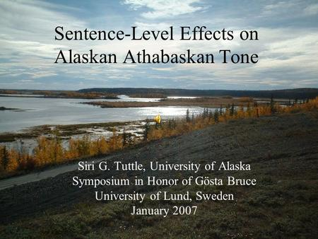 Sentence-Level Effects on Alaskan Athabaskan Tone Siri G. Tuttle, University of Alaska Symposium in Honor of Gösta Bruce University of Lund, Sweden January.