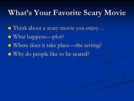 What's Your Favorite Scary Movie Think about a scary movie you enjoy… Think about a scary movie you enjoy… What happens—plot? What happens—plot? Where.