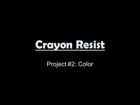 Crayon Resist Project #2: Color. Resist The word RESIST is used to describe the action in which two materials or media repeal each other either chemically.