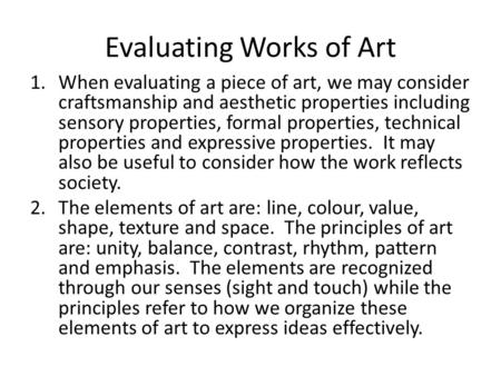 Evaluating Works of Art 1.When evaluating a piece of art, we may consider craftsmanship and aesthetic properties including sensory properties, formal properties,