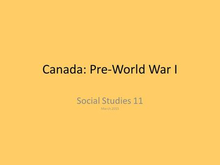 Canada: Pre-World War I Social Studies 11 March 2015.