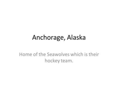 Anchorage, Alaska Home of the Seawolves which is their hockey team.