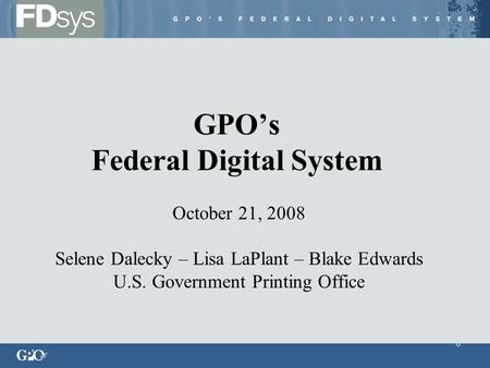 0 GPO's Federal Digital System October 21, 2008 Selene Dalecky – Lisa LaPlant – Blake Edwards U.S. Government Printing Office.